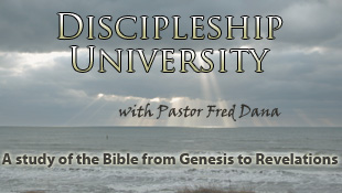 Discipleship University with Pastor Fred Dana, a study of the Bible from Genesis to Revelations.