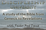 Discipleship University. A study of the Bible from Genesis to Revelations with Pastor Fred Dana
