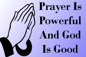 Prayer is powerful and God is good.