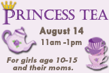 Princess Tea, August 14, 11 am - 1 pm. For girls age 10-15 and their moms.