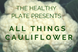 The Healthy Plate Presents: All Things Cauliflower
