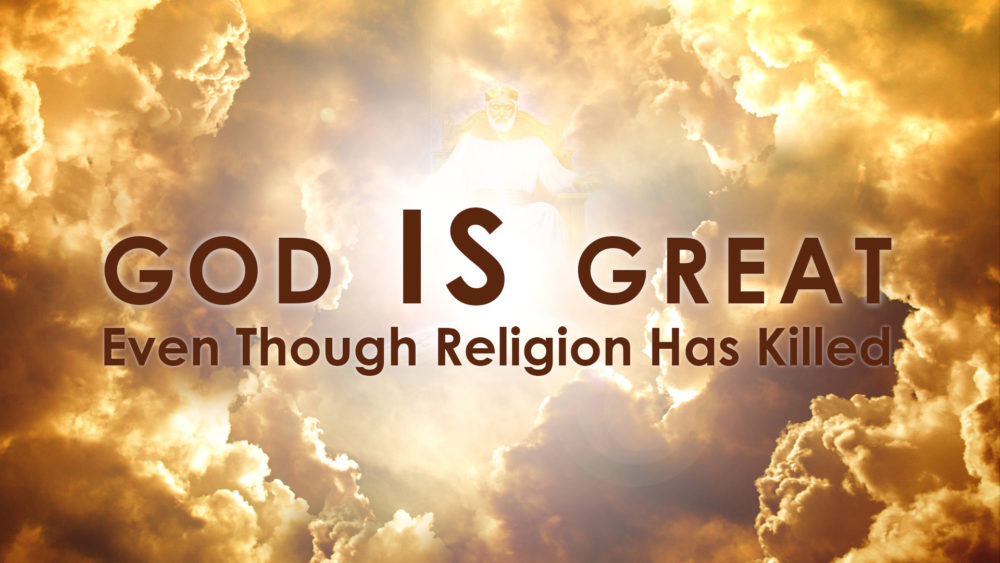 God Is Great Even Though Religion Has Killed
