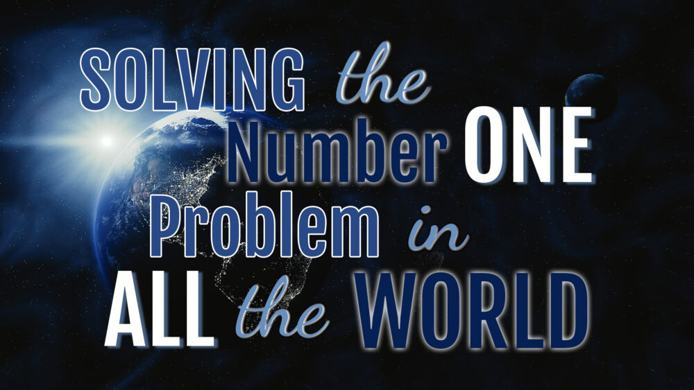 Solving The World's Number One Problem