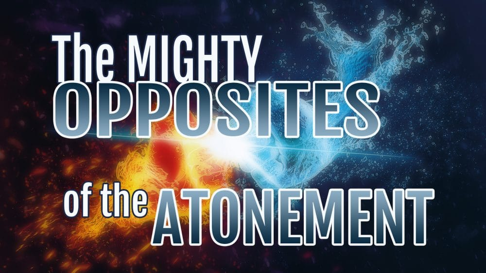 The Mighty Opposites Of The Atonement
